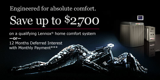 Receive up to a $2,700 in rebates* and tax credits** on a qualifying Lennox home comfort system or 12 Months Deferred Interest with Monthly Payment***
